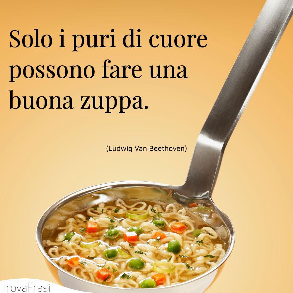 Solo i puri di cuore possono fare una buona zuppa.