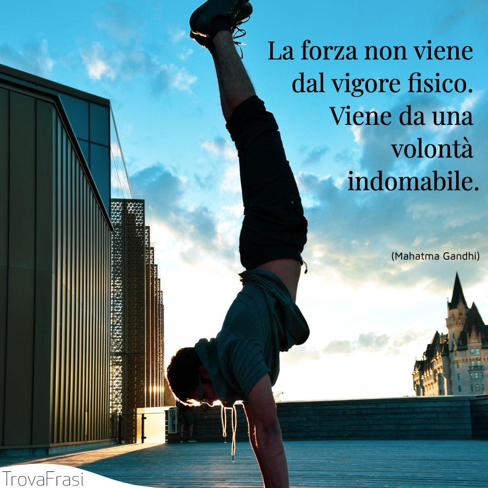 La forza non viene dal vigore fisico. Viene da una volontà indomabile.
