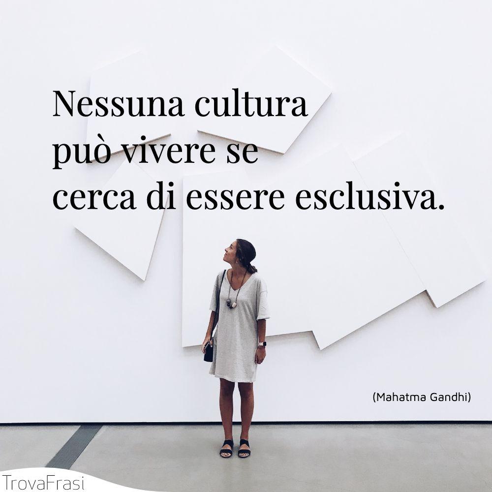 Nessuna cultura può vivere se cerca di essere esclusiva.