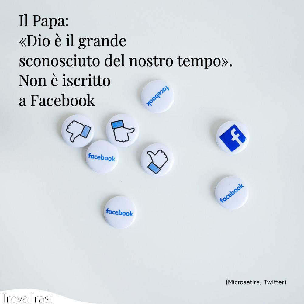 Il Papa: «Dio è il grande sconosciuto del nostro tempo». Non è iscritto a Facebook