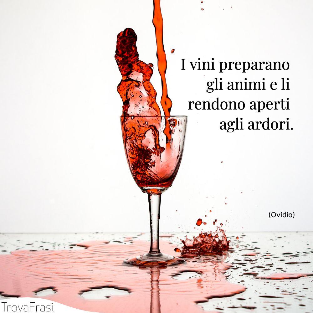 I vini preparano gli animi e li rendono aperti agli ardori.