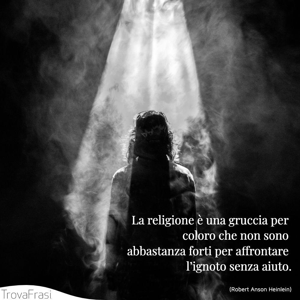 La religione è una gruccia per coloro che non sono abbastanza forti per affrontare l'ignoto senza aiuto.