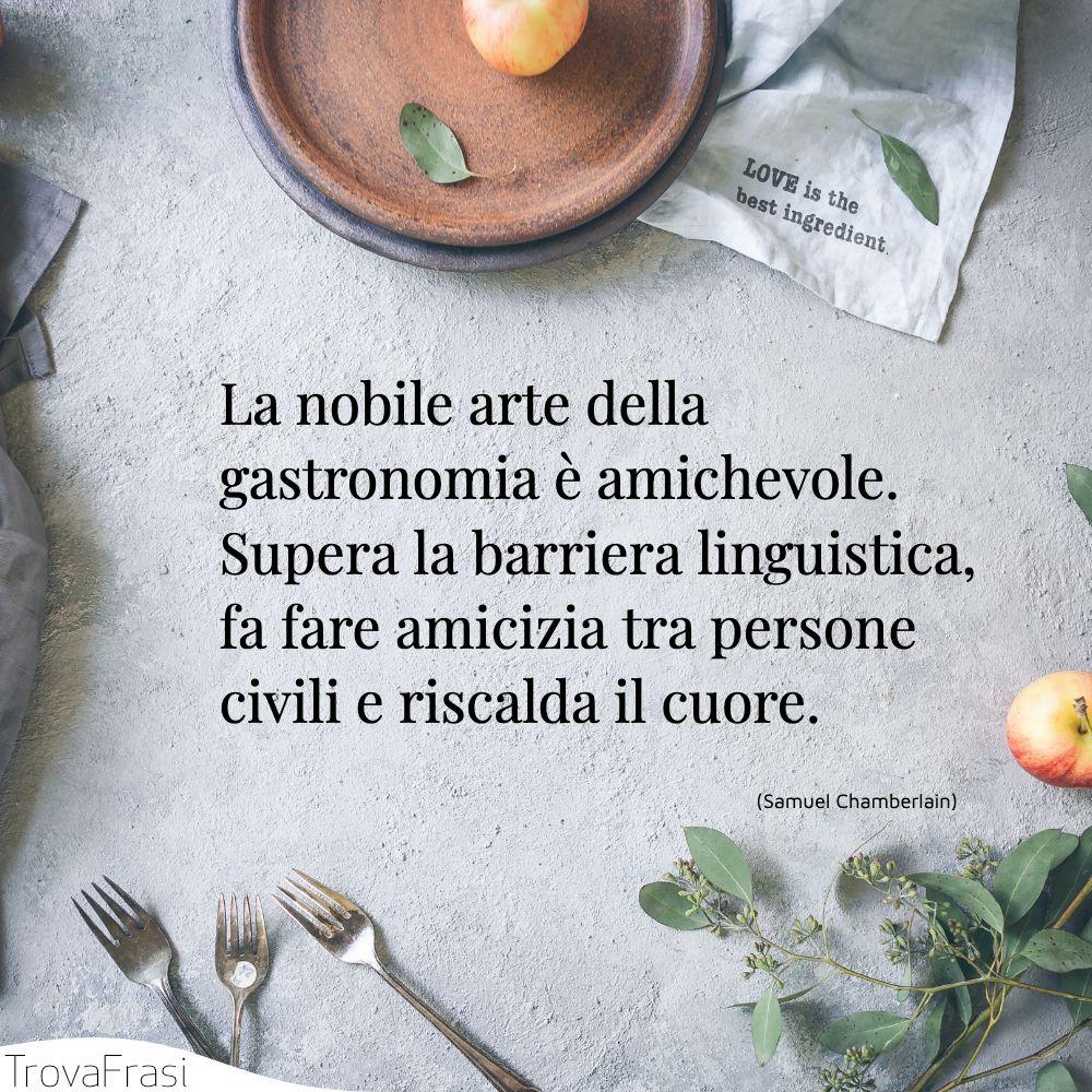 La nobile arte della gastronomia è amichevole. Supera la barriera linguistica, fa fare amicizia tra persone civili e riscalda il cuore.