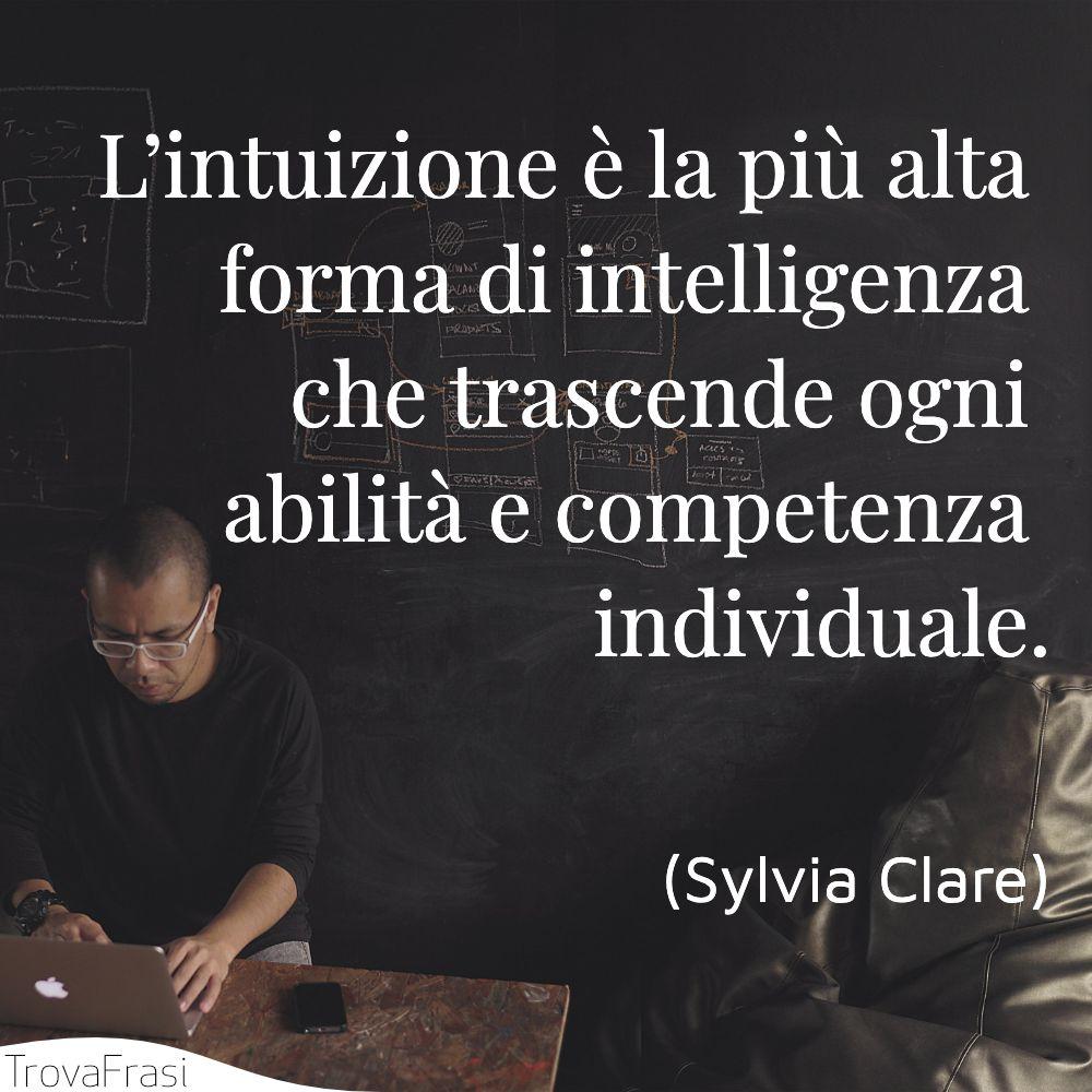 L'intuizione è la più alta forma di intelligenza che trascende ogni abilità e competenza individuale.