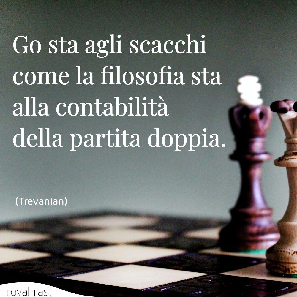 Go sta agli scacchi come la filosofia sta alla contabilità della partita doppia.
