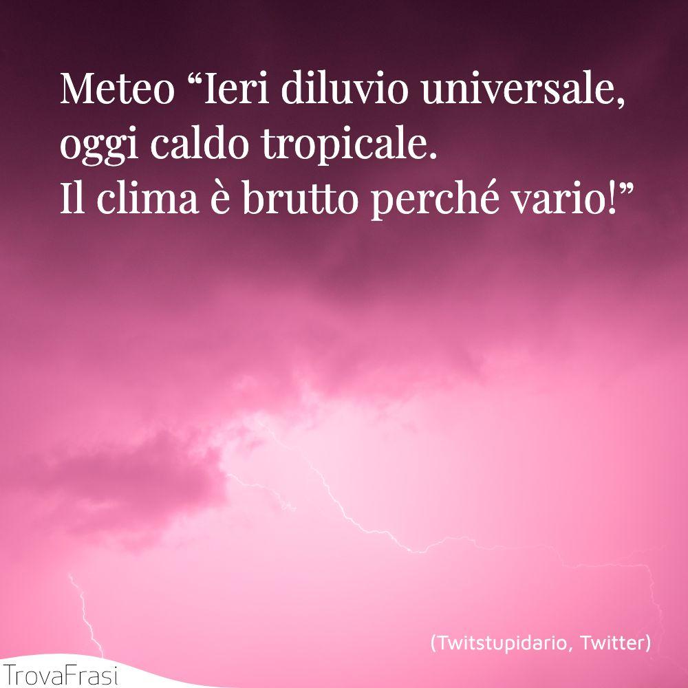 """Meteo """"Ieri diluvio universale, oggi caldo tropicale. Il clima è brutto perché vario!"""""""