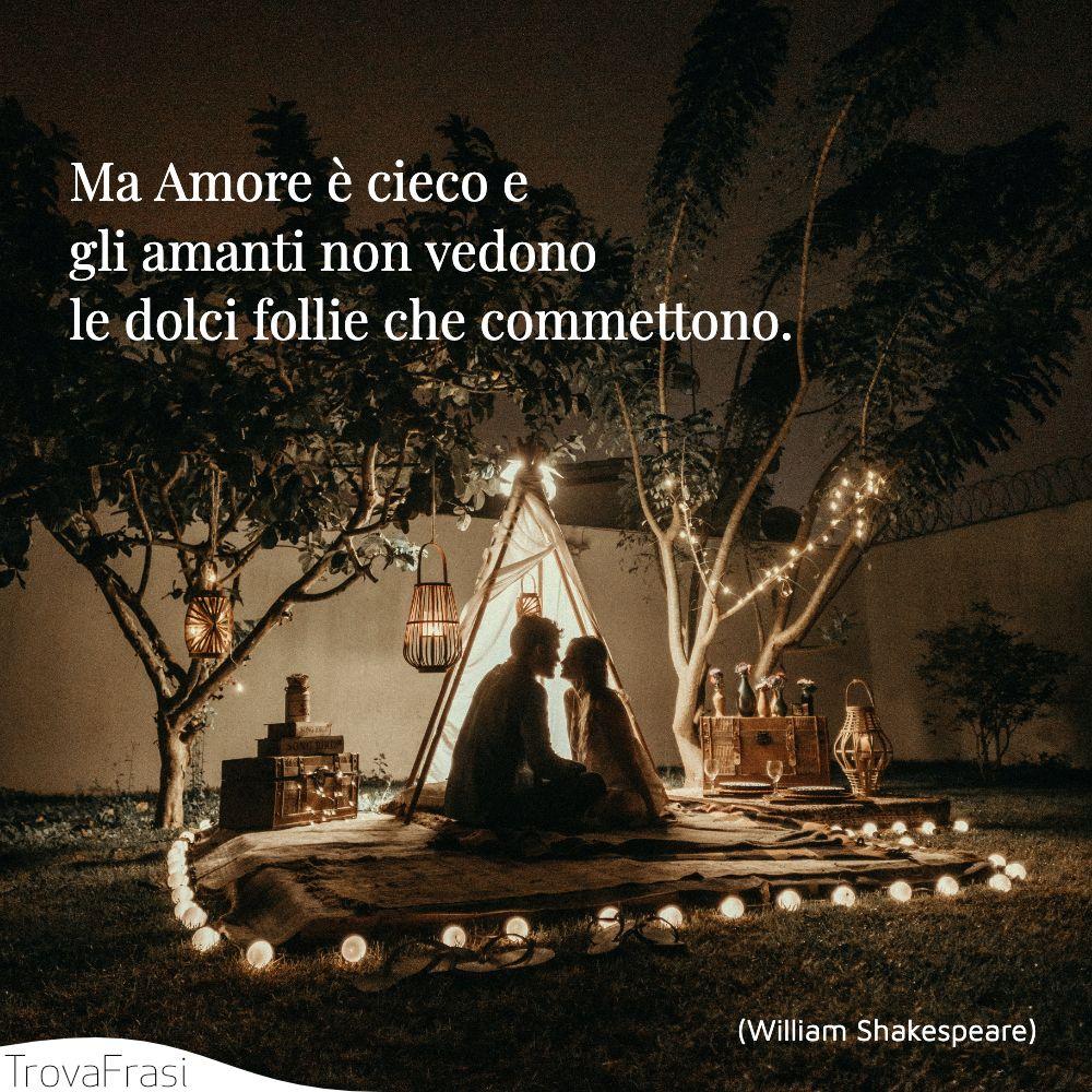 Ma Amore è cieco e gli amanti non vedono le dolci follie che commettono.