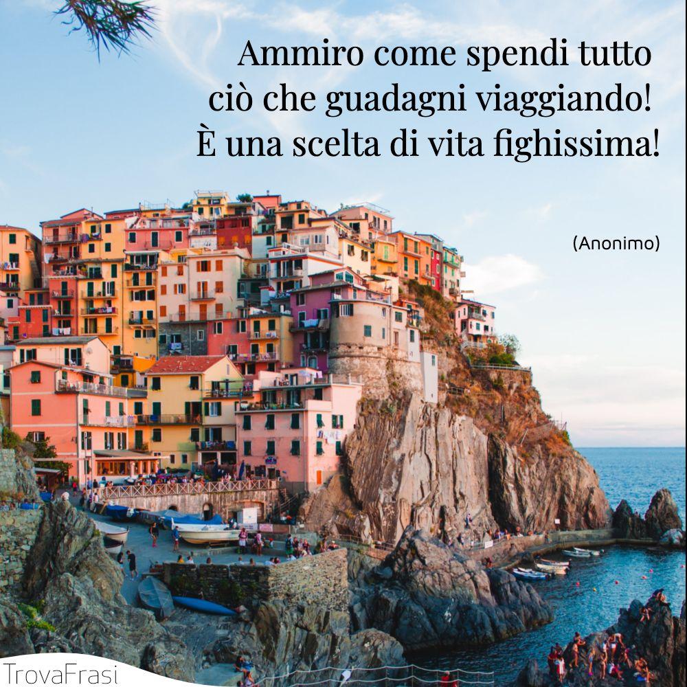 Ammiro come spendi tutto ciò che guadagni viaggiando! È una scelta di vita fighissima!