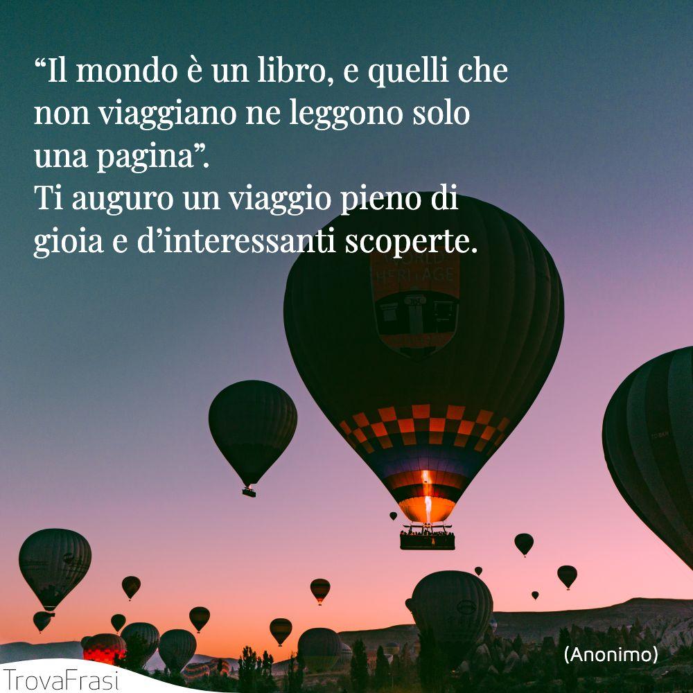 """""""Il mondo è un libro, e quelli che non viaggiano ne leggono solo una pagina"""". Ti auguro un viaggio pieno di gioia e d'interessanti scoperte."""