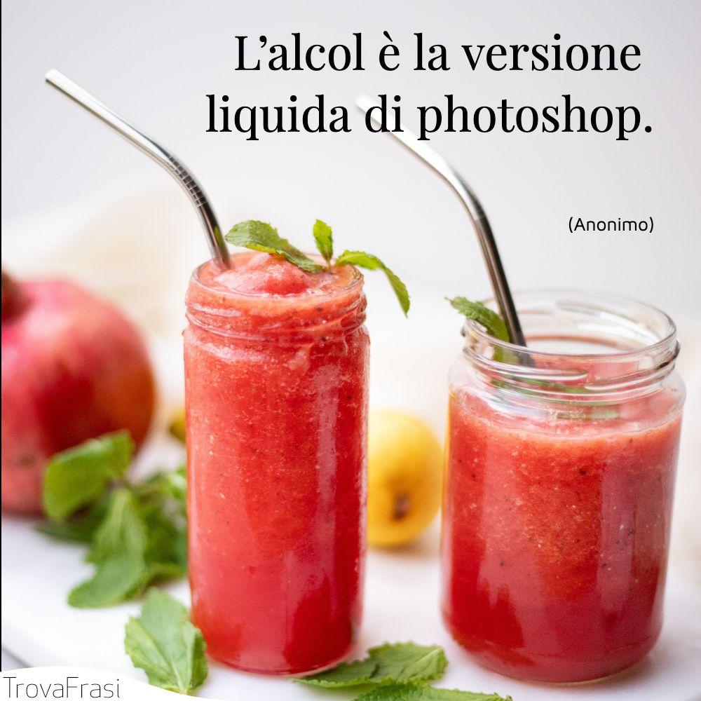 L'alcol è la versione liquida di photoshop.