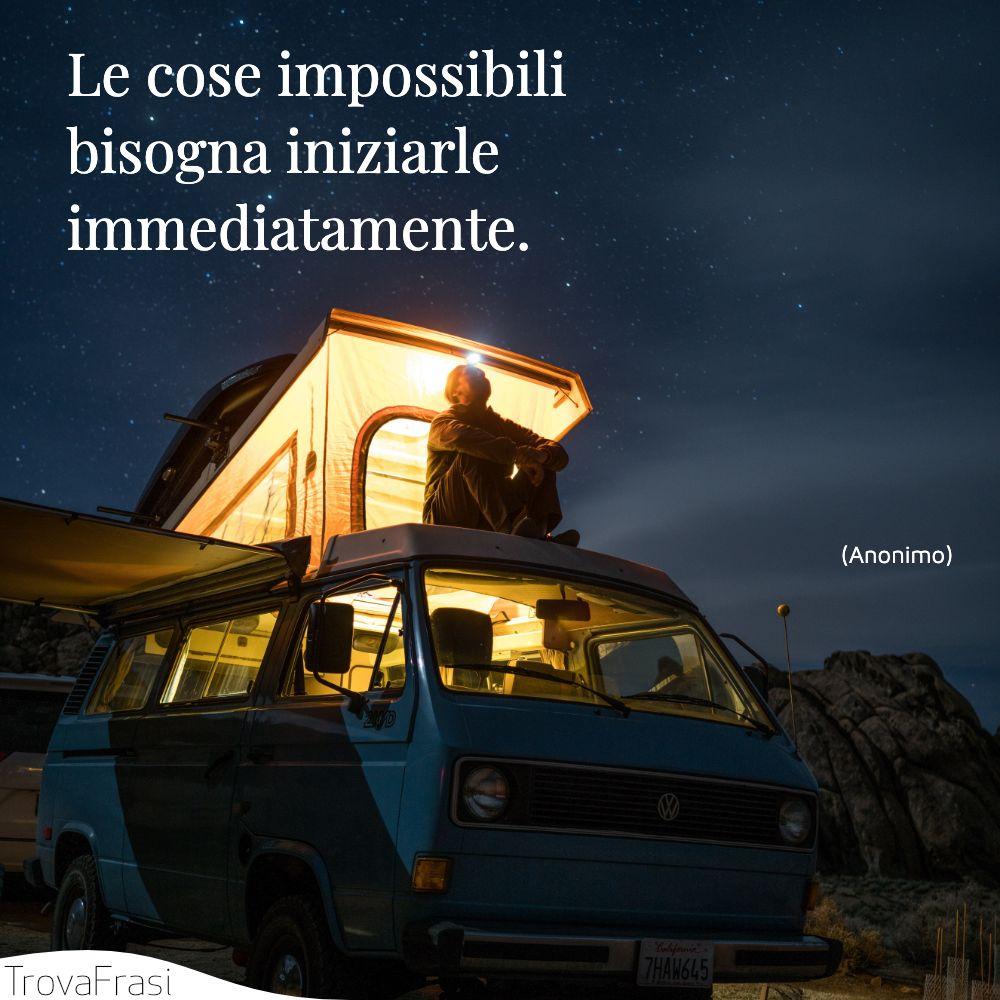 Le cose impossibili bisogna iniziarle immediatamente.
