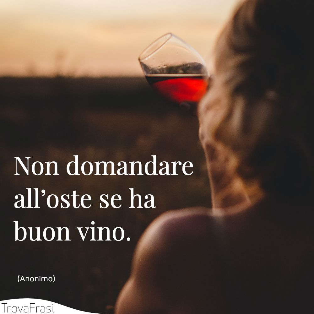 Non domandare all'oste se ha buon vino.