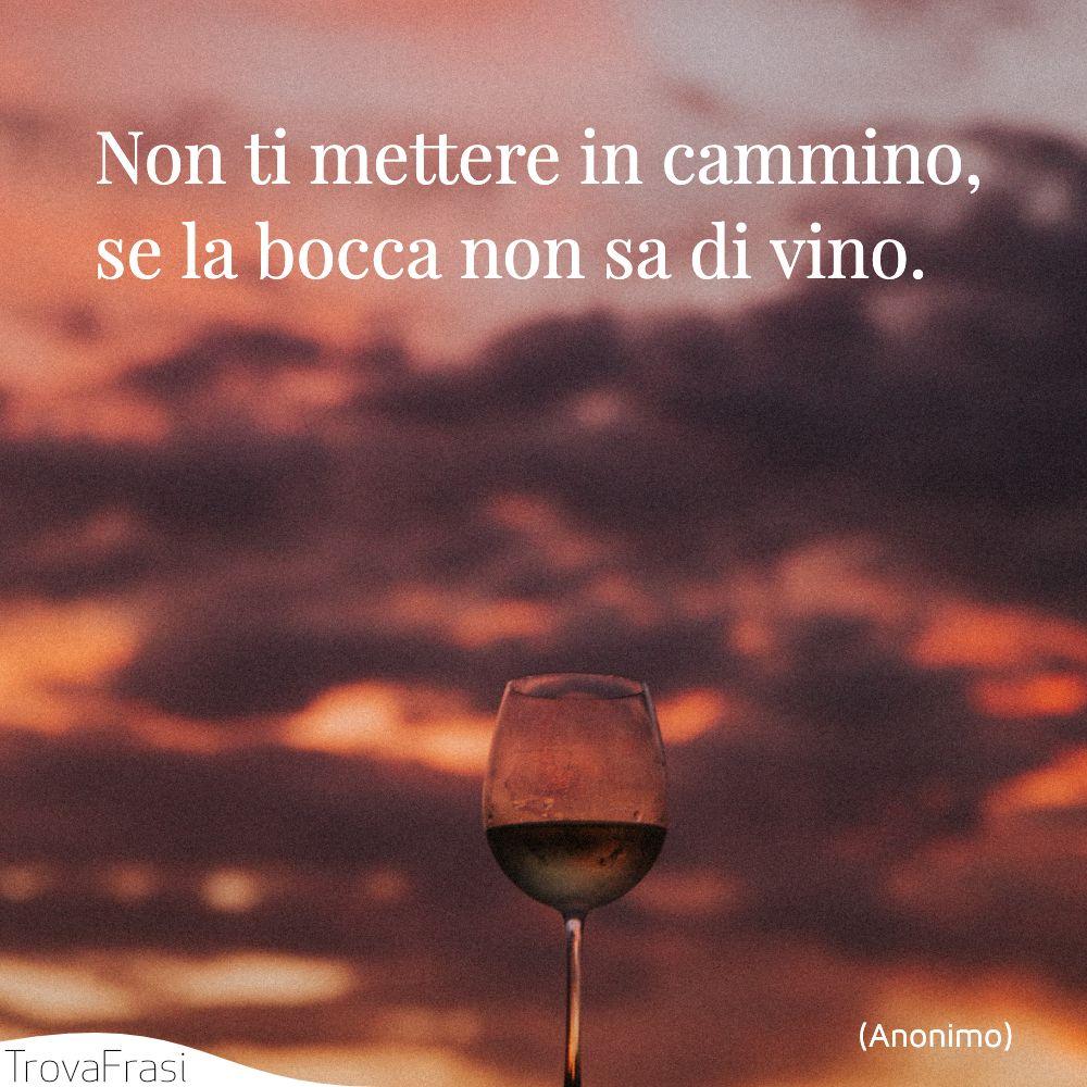 Non ti mettere in cammino, se la bocca non sa di vino.