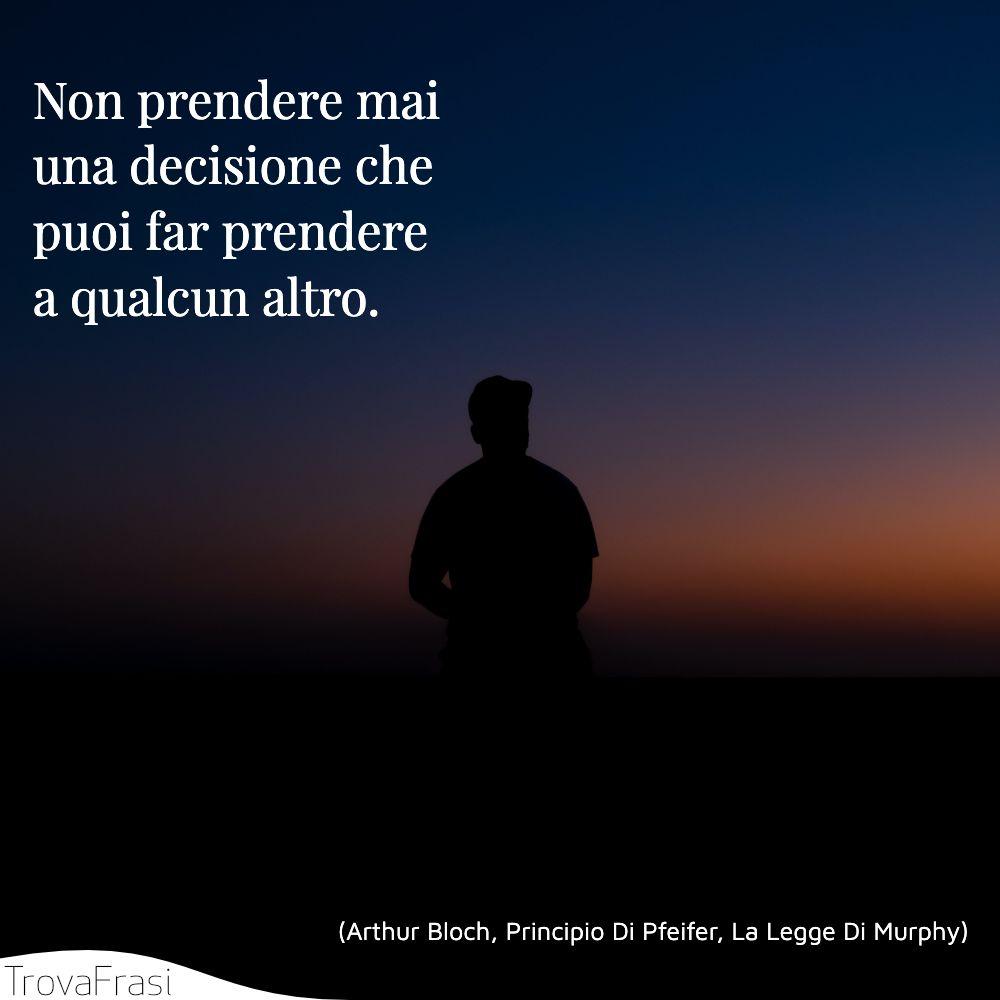Non prendere mai una decisione che puoi far prendere a qualcun altro.