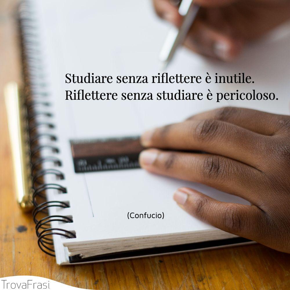 Studiare senza riflettere è inutile. riflettere senza studiare è pericoloso.
