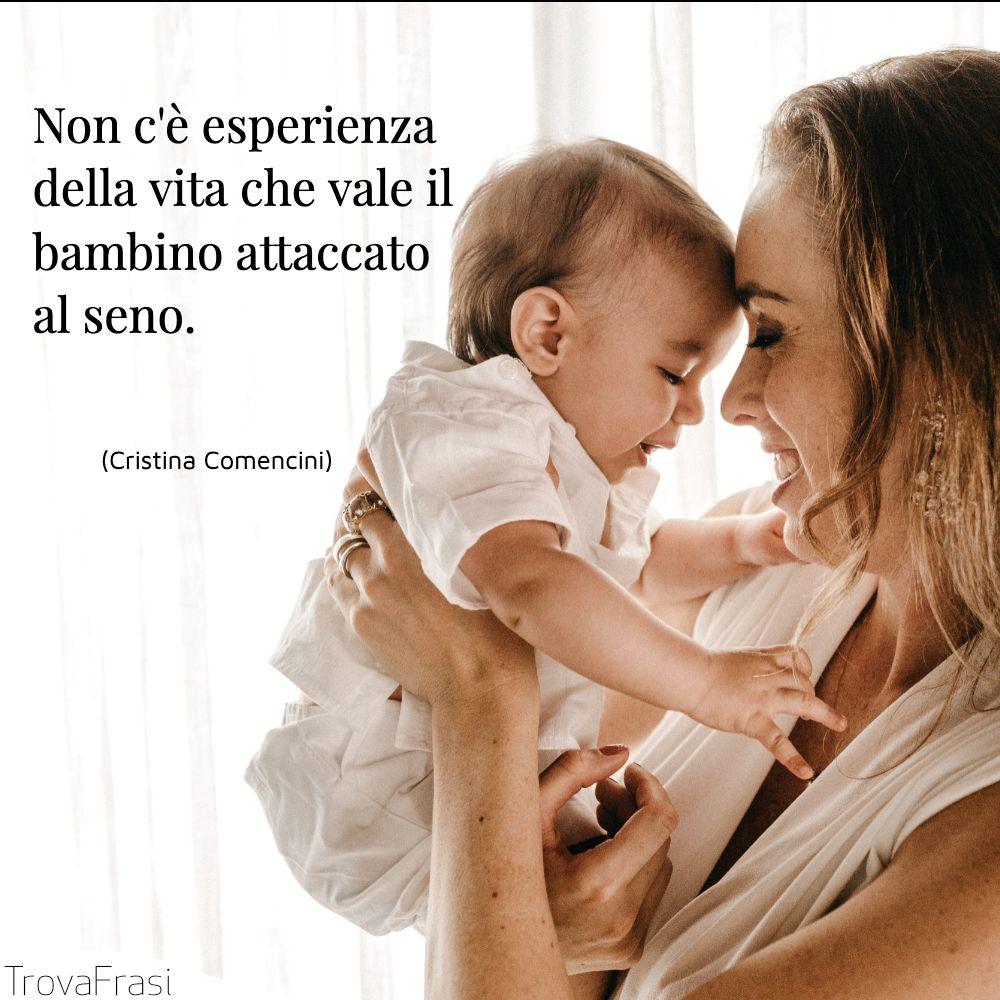 Non c'è esperienza della vita che vale il bambino attaccato al seno.