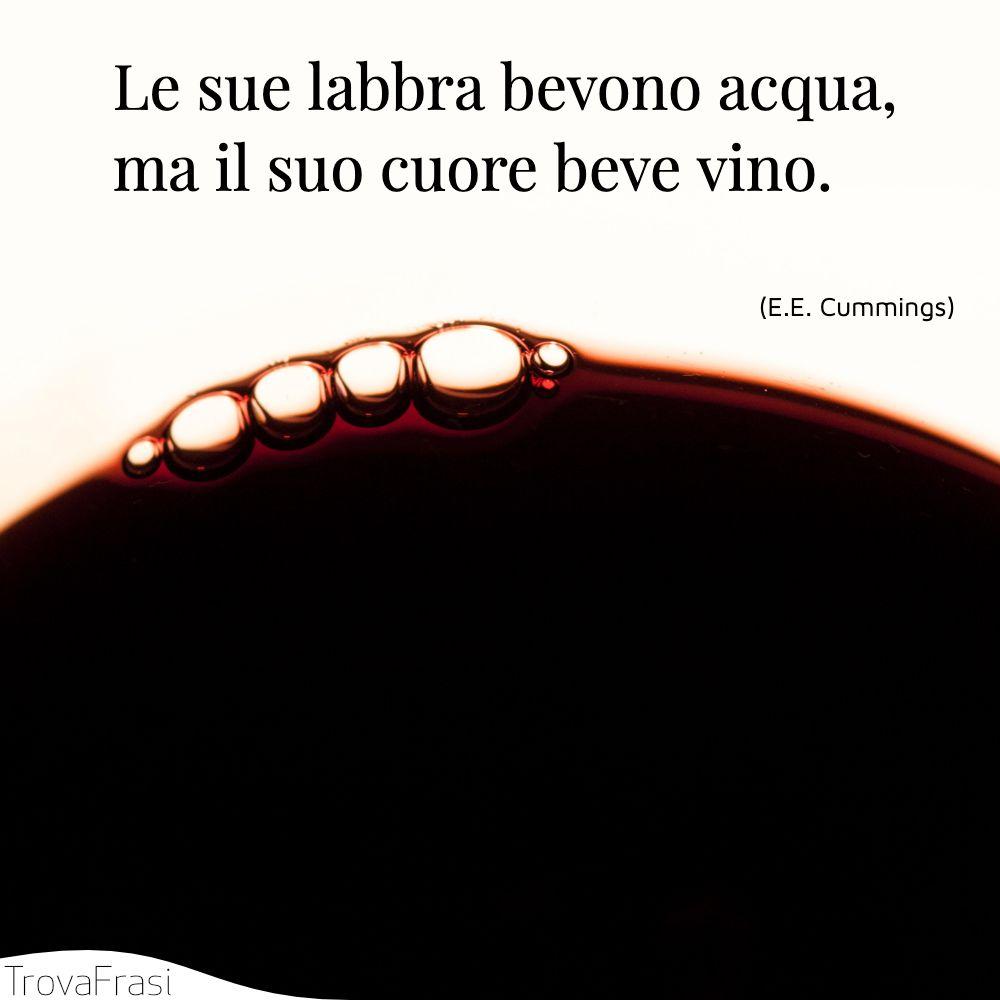 Le sue labbra bevono acqua, ma il suo cuore beve vino.