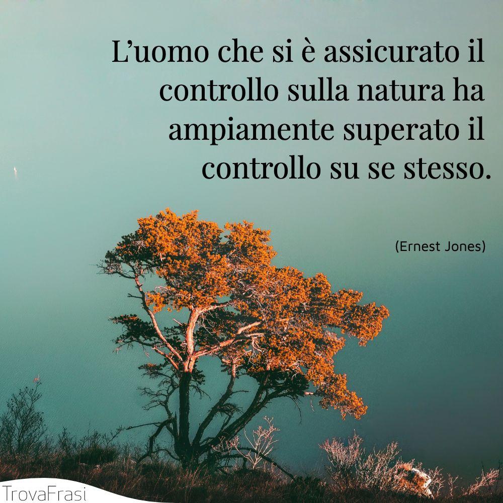 L'uomo che si è assicurato il controllo sulla natura ha ampiamente superato il controllo su se stesso.