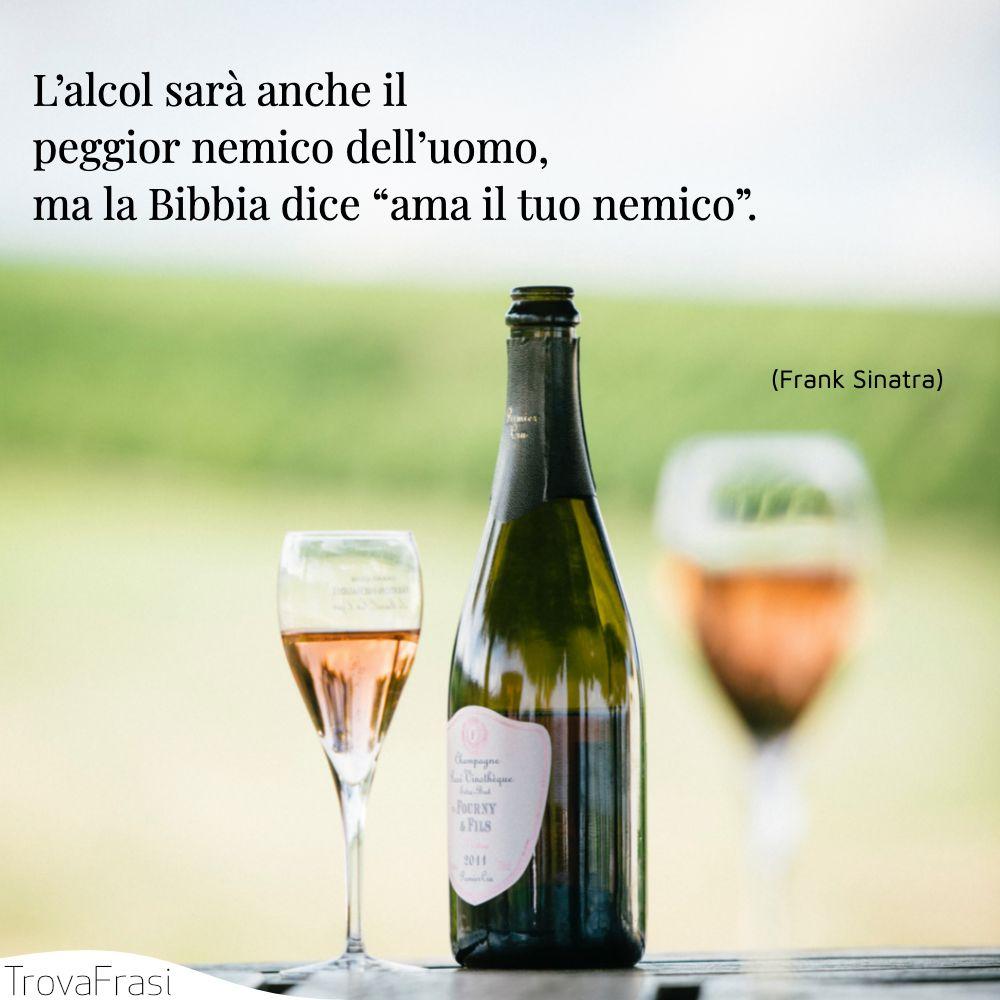 """L'alcol sarà anche il peggior nemico dell'uomo, ma la Bibbia dice """"ama il tuo nemico""""."""