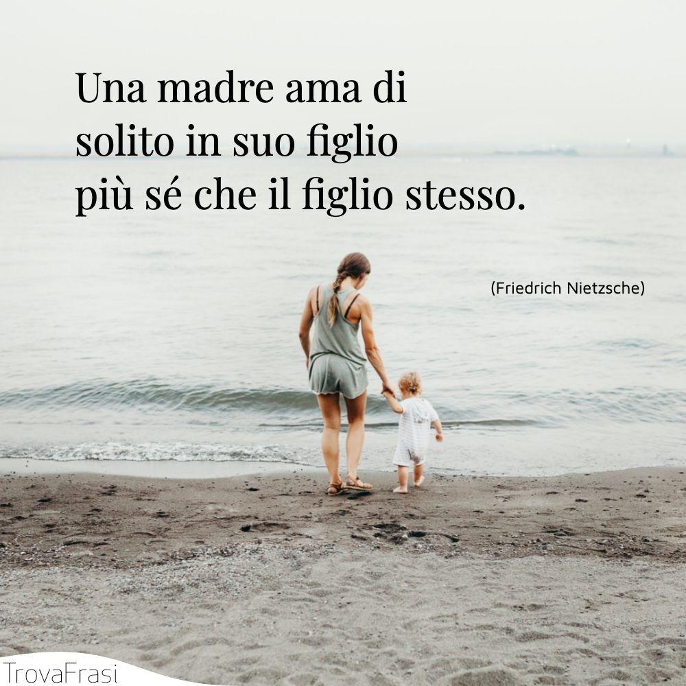 Una madre ama di solito in suo figlio più sé che il figlio stesso.