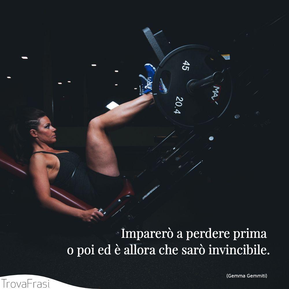 Imparerò a perdere prima o poi ed è allora che sarò invincibile.