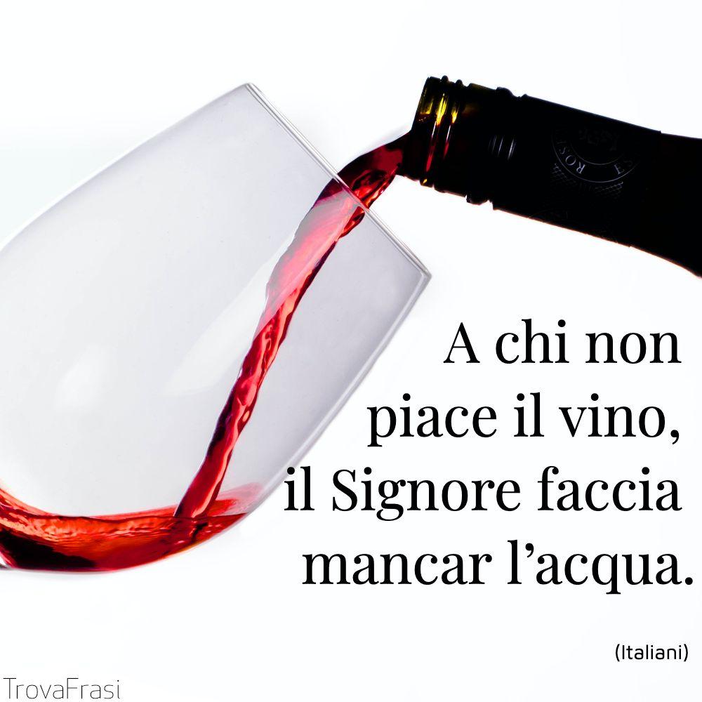 A chi non piace il vino, il Signore faccia mancar l'acqua.