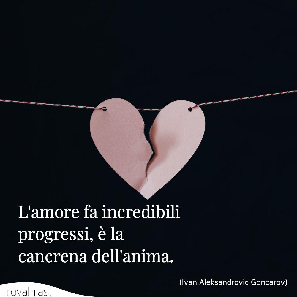 L'amore fa incredibili progressi, è la cancrena dell'anima.
