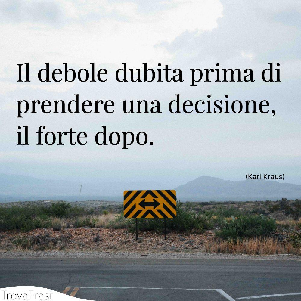 Il debole dubita prima di prendere una decisione, il forte dopo.