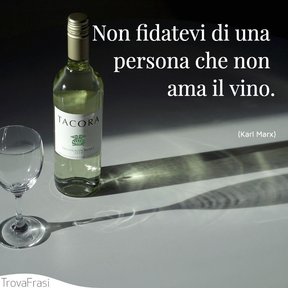 Non fidatevi di una persona che non ama il vino.