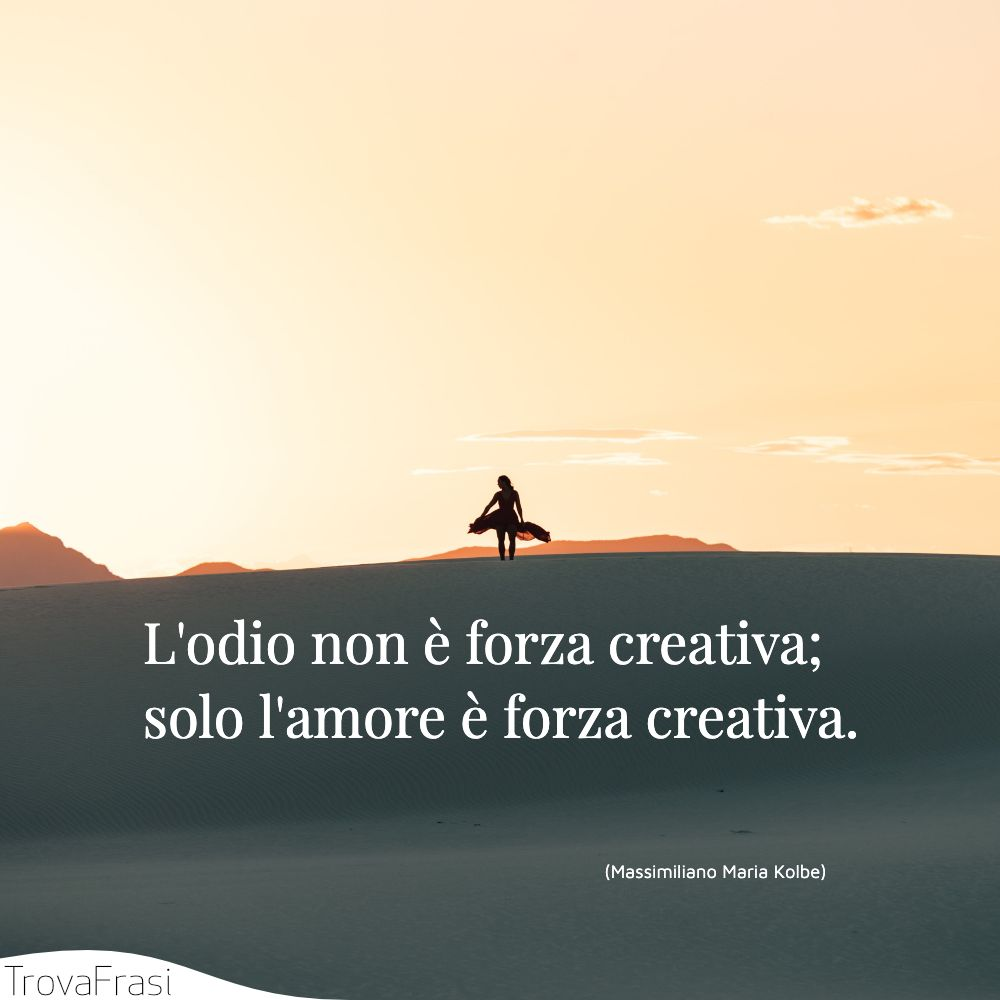 L'odio non è forza creativa; solo l'amore è forza creativa.