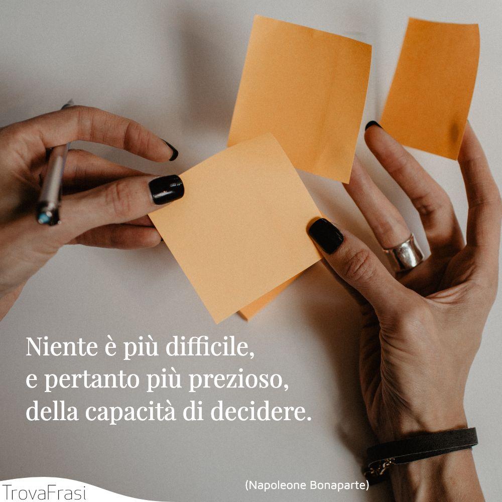 Niente è più difficile, e pertanto più prezioso, della capacità di decidere.