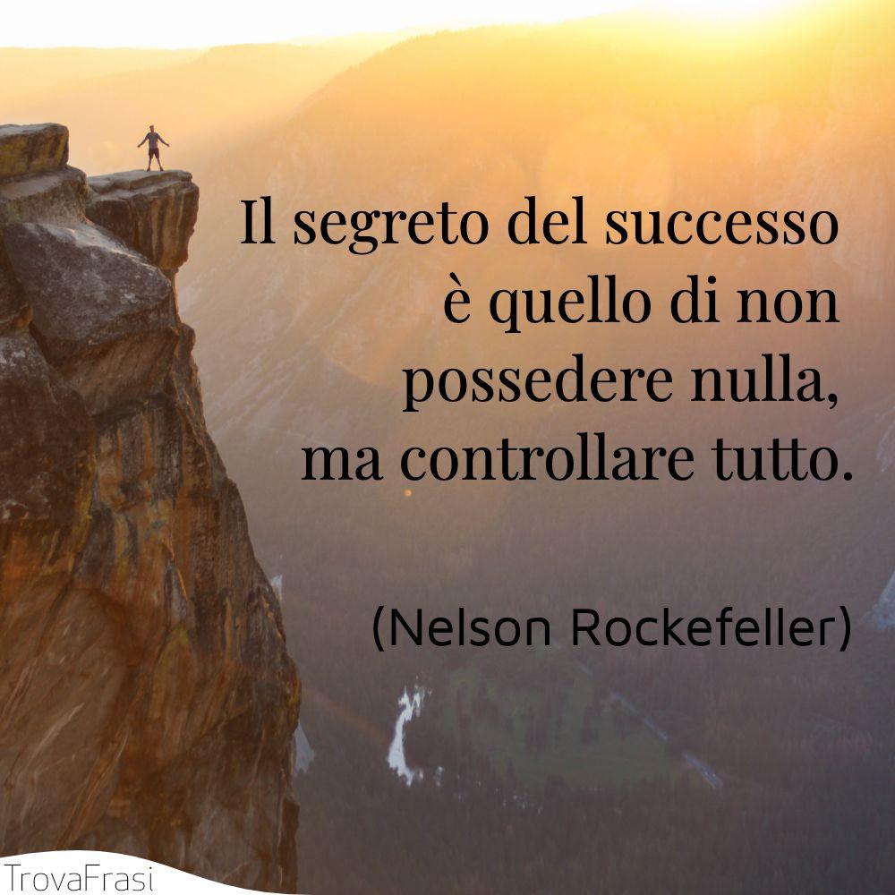 Il segreto del successo è quello di non possedere nulla, ma controllare tutto.