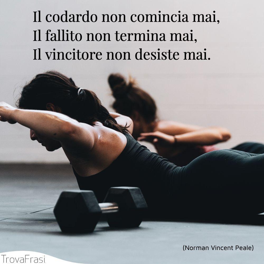Il codardo non comincia mai,Il fallito non termina mai,Il vincitore non desiste mai.