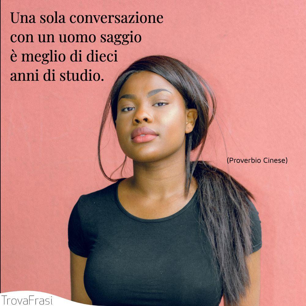 Una sola conversazione con un uomo saggio è meglio di dieci anni di studio.