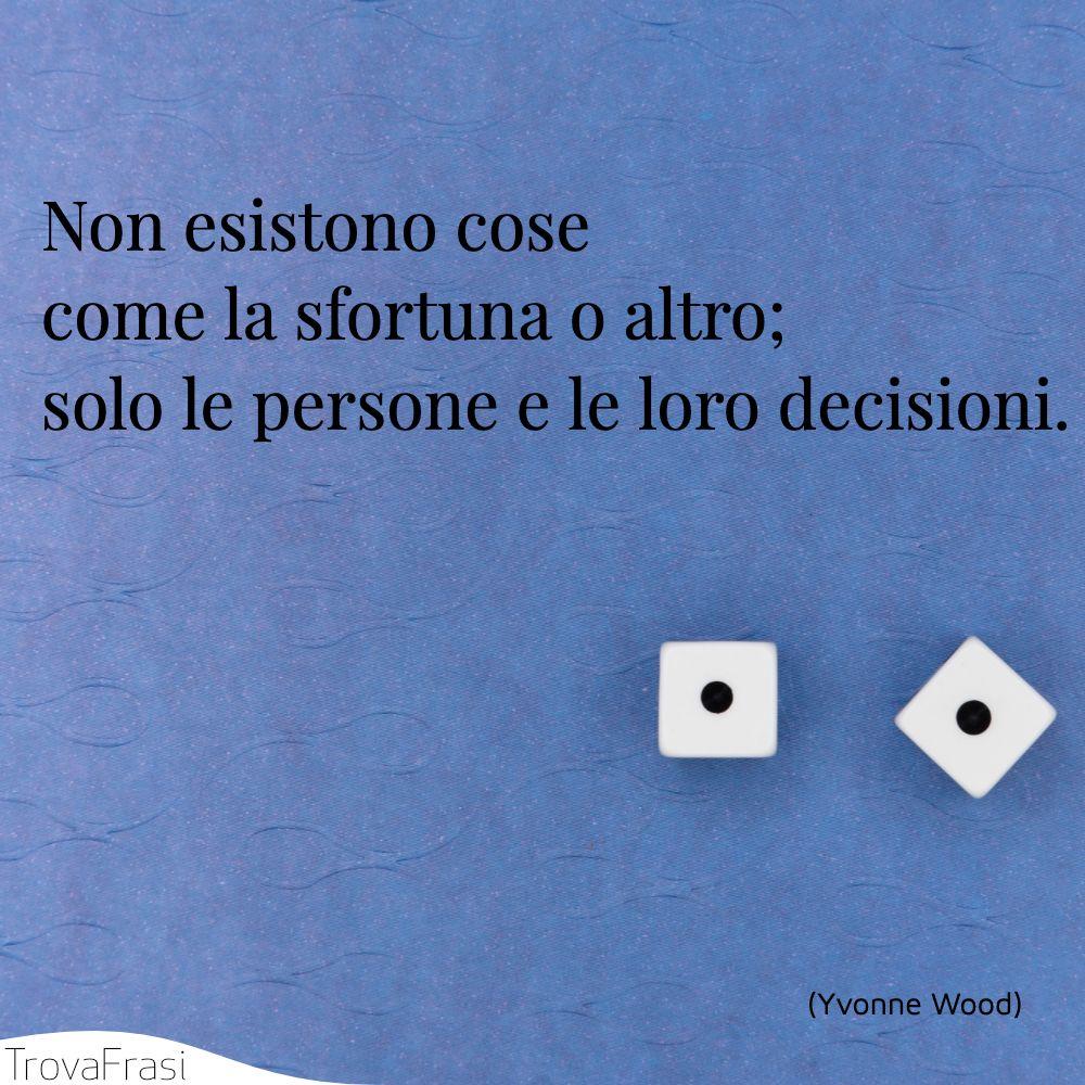 Non esistono cose come la sfortuna o altro; solo le persone e le loro decisioni.