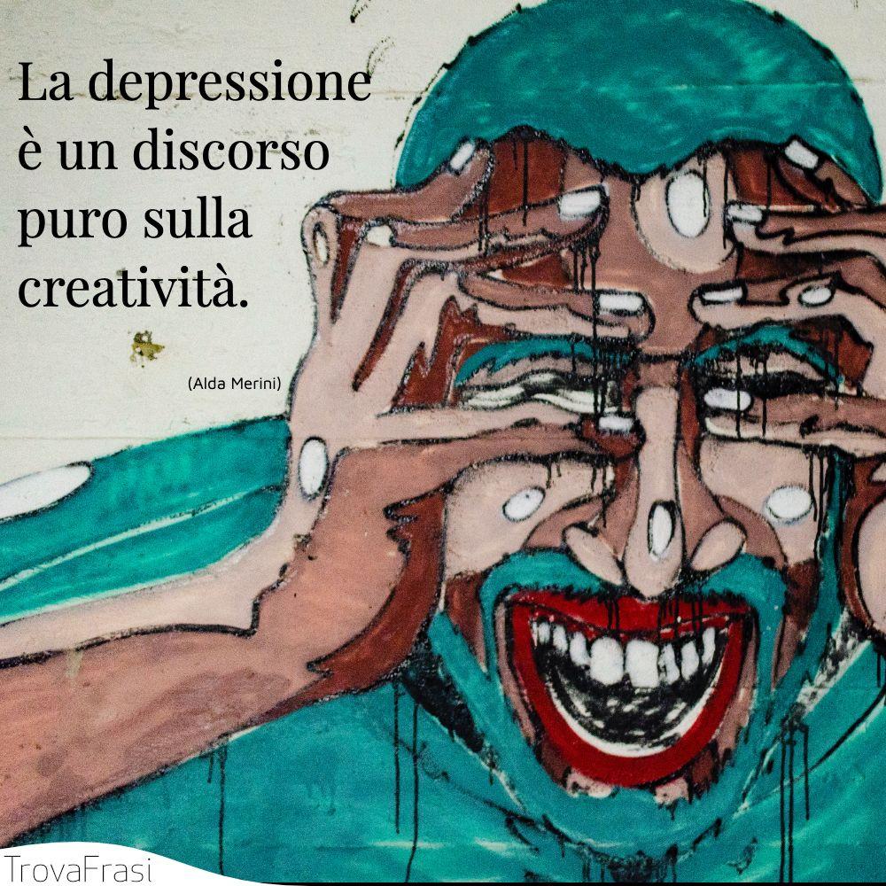 La depressione è un discorso puro sulla creatività.