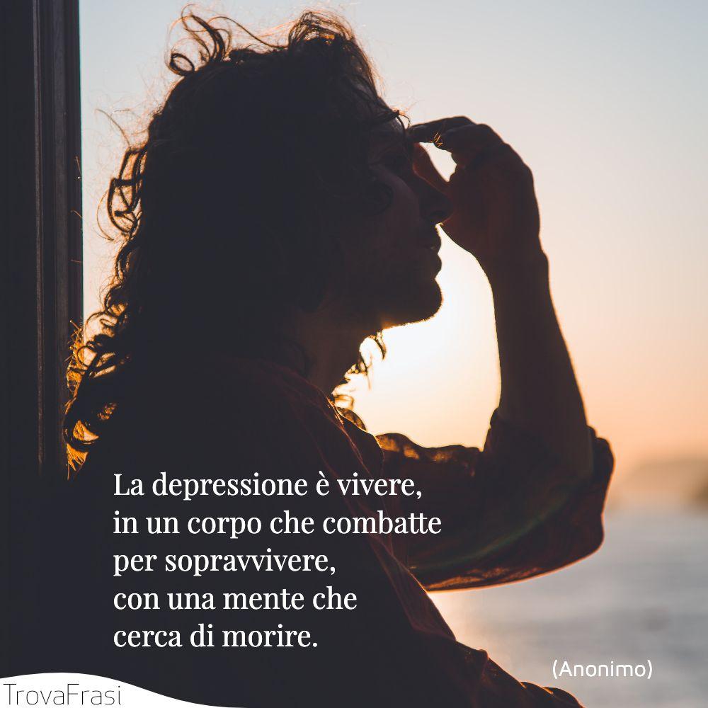 La depressione è vivere, in un corpo che combatte per sopravvivere, con una mente che cerca di morire.