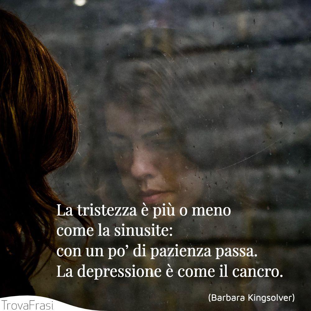 La tristezza è più o meno come la sinusite: con un po' di pazienza passa. La depressione è come il cancro.