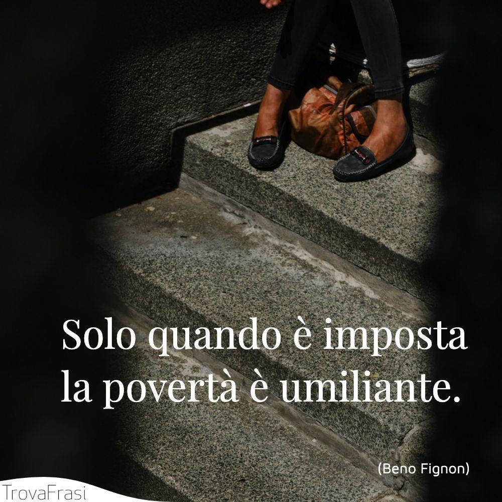 Solo quando è imposta la povertà è umiliante.