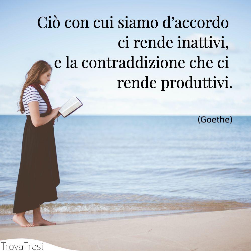 Ciò con cui siamo d'accordo ci rende inattivi, e la contraddizione che ci rende produttivi.