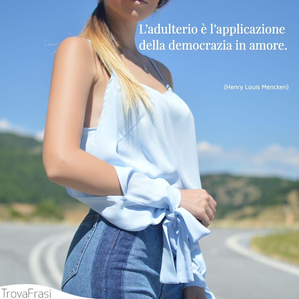 L'adulterio è l'applicazione della democrazia in amore.