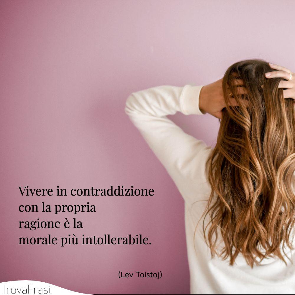 Vivere in contraddizione con la propria ragione è la morale più intollerabile.