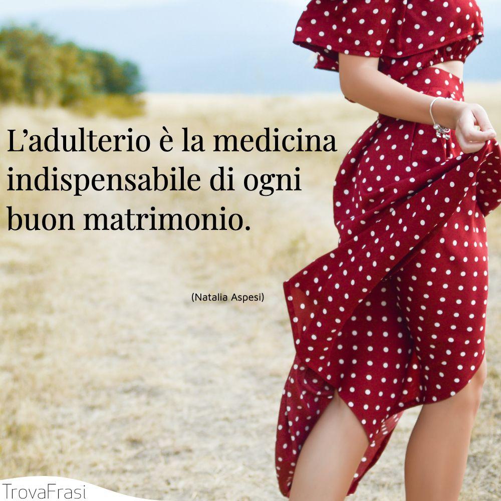L'adulterio è la medicina indispensabile di ogni buon matrimonio.