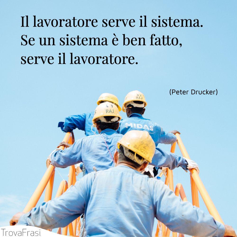 Il lavoratore serve il sistema. Se un sistema è ben fatto, serve il lavoratore.