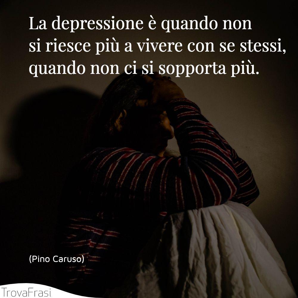 La depressione è quando non si riesce più a vivere con se stessi, quando non ci si sopporta più.
