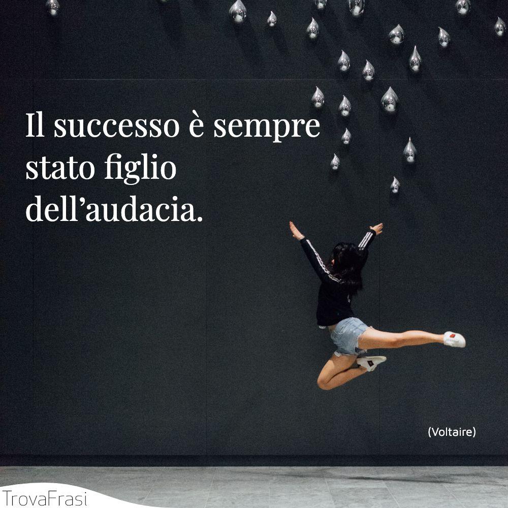 Il successo è sempre stato figlio dell'audacia.