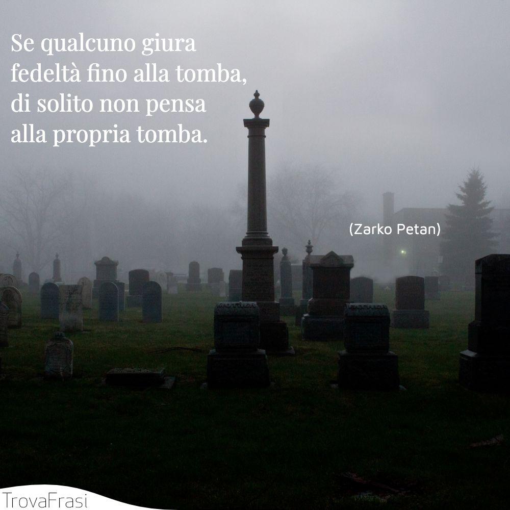 Se qualcuno giura fedeltà fino alla tomba, di solito non pensa alla propria tomba.